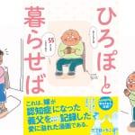 おもしろうて、やがてホロリと……。 日本中の心をあたたかくする、話題の介護漫画『ひろぽと暮らせば』!